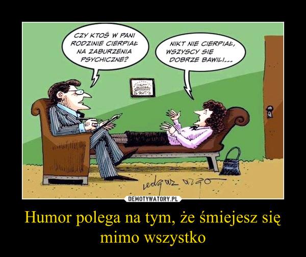 Humor polega na tym, że śmiejesz się mimo wszystko –