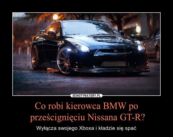 Co robi kierowca BMW po prześcignięciu Nissana GT-R? – Wyłącza swojego Xboxa i kładzie się spać
