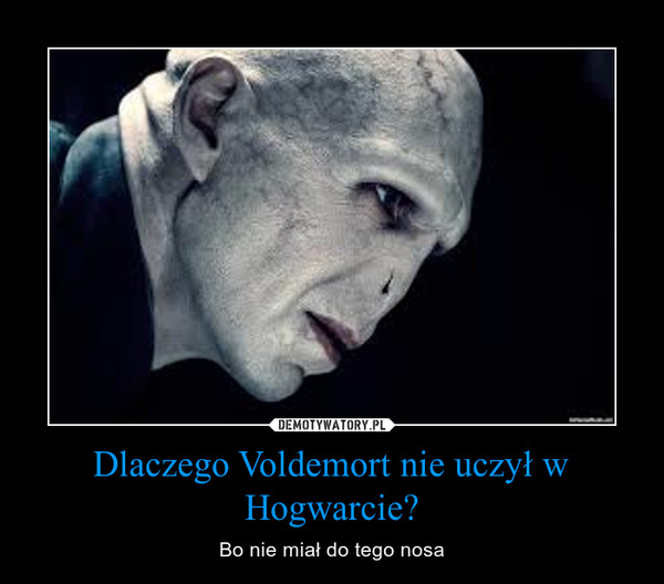 Dlaczego Voldemort nie uczył w Hogwarcie? – Bo nie miał do tego nosa