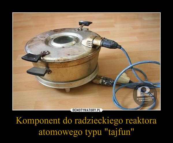"""Komponent do radzieckiego reaktora atomowego typu """"tajfun"""" –"""