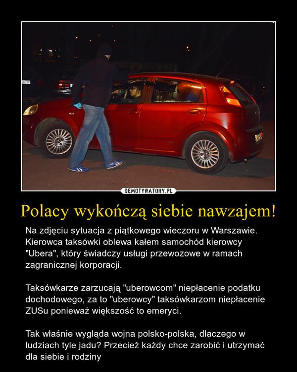 """Polacy wykończą siebie nawzajem! – Na zdjęciu sytuacja z piątkowego wieczoru w Warszawie. Kierowca taksówki oblewa kałem samochód kierowcy """"Ubera"""", który świadczy usługi przewozowe w ramach zagranicznej korporacji. Taksówkarze zarzucają """"uberowcom"""" niepłacenie podatku dochodowego, za to """"uberowcy"""" taksówkarzom niepłacenie ZUSu ponieważ większość to emeryci.Tak właśnie wygląda wojna polsko-polska, dlaczego w ludziach tyle jadu? Przecież każdy chce zarobić i utrzymać dla siebie i rodziny"""
