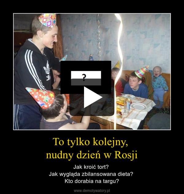 To tylko kolejny, nudny dzień w Rosji – Jak kroić tort? Jak wygląda zbilansowana dieta? Kto dorabia na targu?