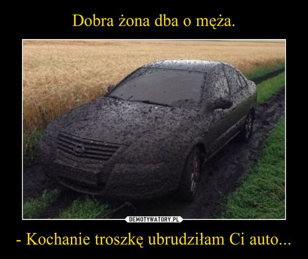- Kochanie troszkę ubrudziłam Ci auto... –