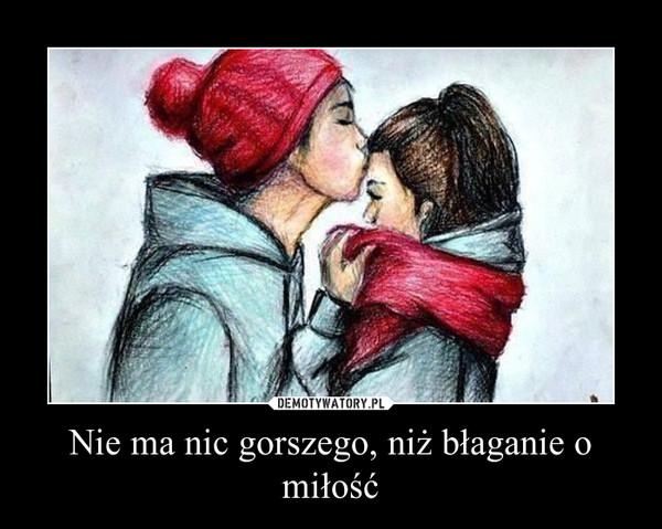 Nie ma nic gorszego, niż błaganie o miłość –