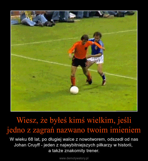 Wiesz, że byłeś kimś wielkim, jeśli jedno z zagrań nazwano twoim imieniem – W wieku 68 lat, po długiej walce z nowotworem, odszedł od nas Johan Cruyff - jeden z najwybitniejszych piłkarzy w historii, a także znakomity trener.