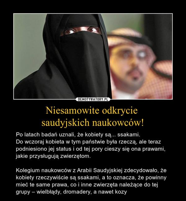 Niesamowite odkrycie saudyjskich naukowców! – Po latach badań uznali, że kobiety są... ssakami. Do wczoraj kobieta w tym państwie była rzeczą, ale teraz podniesiono jej status i od tej pory cieszy się ona prawami, jakie przysługują zwierzętom.Kolegium naukowców z Arabii Saudyjskiej zdecydowało, że kobiety rzeczywiście są ssakami, a to oznacza, że powinny mieć te same prawa, co i inne zwierzęta należące do tej grupy – wielbłądy, dromadery, a nawet kozy