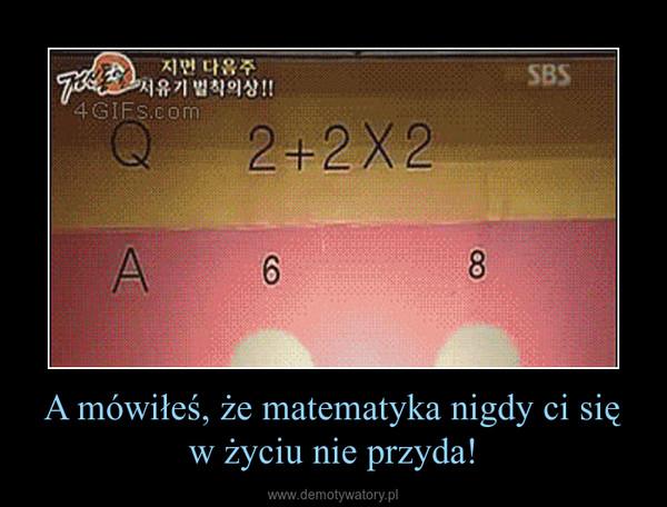 A mówiłeś, że matematyka nigdy ci się w życiu nie przyda! –
