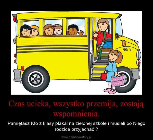 Czas ucieka, wszystko przemija, zostają wspomnienia. – Pamiętasz Kto z klasy płakał na zielonej szkole i musieli po Niego rodzice przyjechać ?