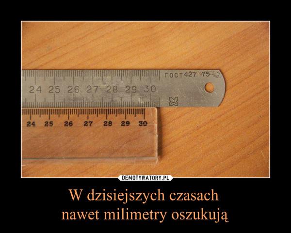 W dzisiejszych czasach nawet milimetry oszukują –