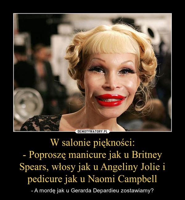 W salonie piękności:- Poproszę manicure jak u Britney Spears, włosy jak u Angeliny Jolie i pedicure jak u Naomi Campbell – - A mordę jak u Gerarda Depardieu zostawiamy?