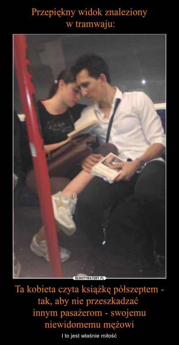 Ta kobieta czyta książkę półszeptem - tak, aby nie przeszkadzać innym pasażerom - swojemu niewidomemu mężowi – I to jest właśnie miłość