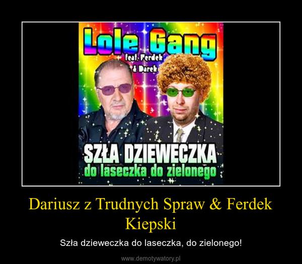 Dariusz z Trudnych Spraw & Ferdek Kiepski – Szła dzieweczka do laseczka, do zielonego!