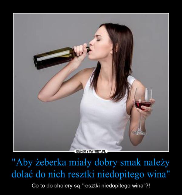"""""""Aby żeberka miały dobry smak należy dolać do nich resztki niedopitego wina"""" – Co to do cholery są """"resztki niedopitego wina""""?!"""