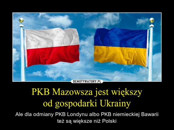 PKB Mazowsza jest większyod gospodarki Ukrainy – Ale dla odmiany PKB Londynu albo PKB niemieckiej Bawariiteż są większe niż Polski