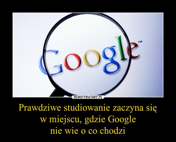 Prawdziwe studiowanie zaczyna się w miejscu, gdzie Google nie wie o co chodzi –