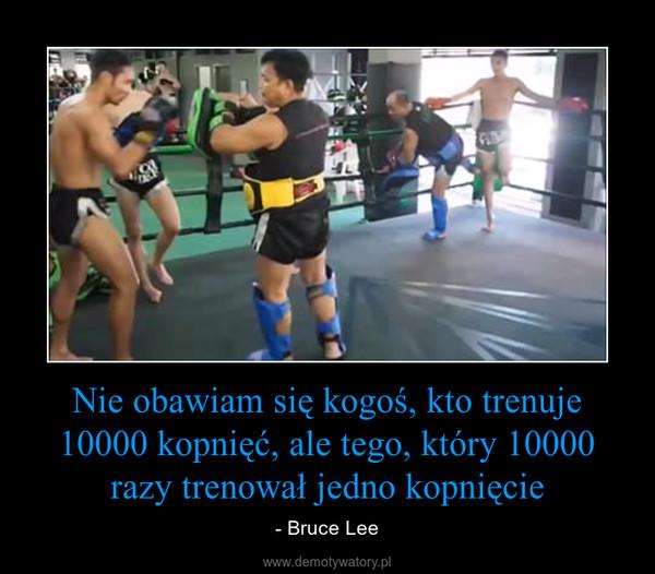 Nie obawiam się kogoś, kto trenuje 10000 kopnięć, ale tego, który 10000 razy trenował jedno kopnięcie – - Bruce Lee