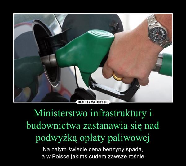 Ministerstwo infrastruktury i budownictwa zastanawia się nad podwyżką opłaty paliwowej – Na całym świecie cena benzyny spada,a w Polsce jakimś cudem zawsze rośnie