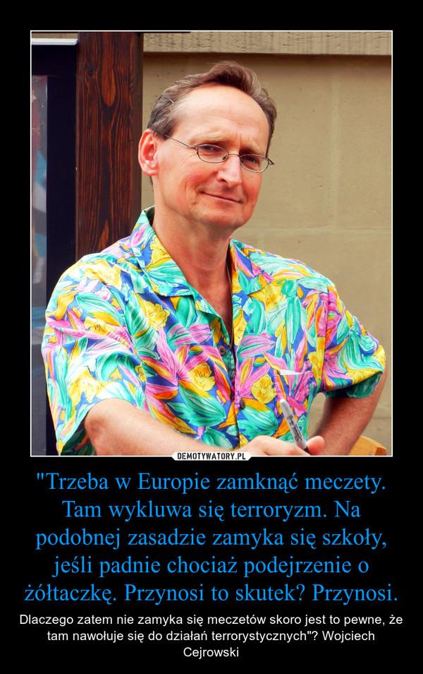 """""""Trzeba w Europie zamknąć meczety. Tam wykluwa się terroryzm. Na podobnej zasadzie zamyka się szkoły, jeśli padnie chociaż podejrzenie o żółtaczkę. Przynosi to skutek? Przynosi. – Dlaczego zatem nie zamyka się meczetów skoro jest to pewne, że tam nawołuje się do działań terrorystycznych""""? Wojciech Cejrowski"""