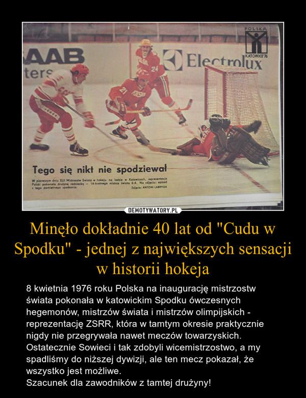 """Minęło dokładnie 40 lat od """"Cudu w Spodku"""" - jednej z największych sensacji w historii hokeja – 8 kwietnia 1976 roku Polska na inaugurację mistrzostw świata pokonała w katowickim Spodku ówczesnych hegemonów, mistrzów świata i mistrzów olimpijskich - reprezentację ZSRR, która w tamtym okresie praktycznie nigdy nie przegrywała nawet meczów towarzyskich. Ostatecznie Sowieci i tak zdobyli wicemistrzostwo, a my spadliśmy do niższej dywizji, ale ten mecz pokazał, że wszystko jest możliwe.Szacunek dla zawodników z tamtej drużyny!"""