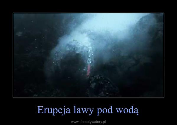 Erupcja lawy pod wodą –
