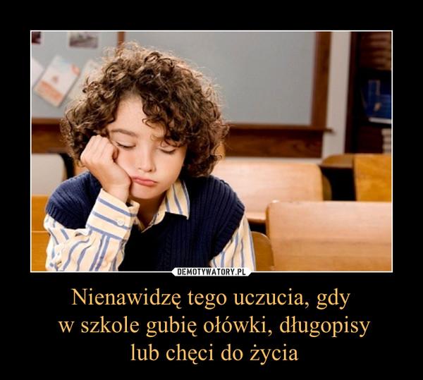 Nienawidzę tego uczucia, gdy w szkole gubię ołówki, długopisy lub chęci do życia –