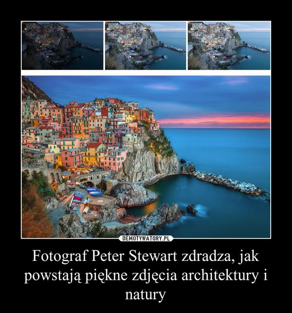 Fotograf Peter Stewart zdradza, jak powstają piękne zdjęcia architektury i natury –