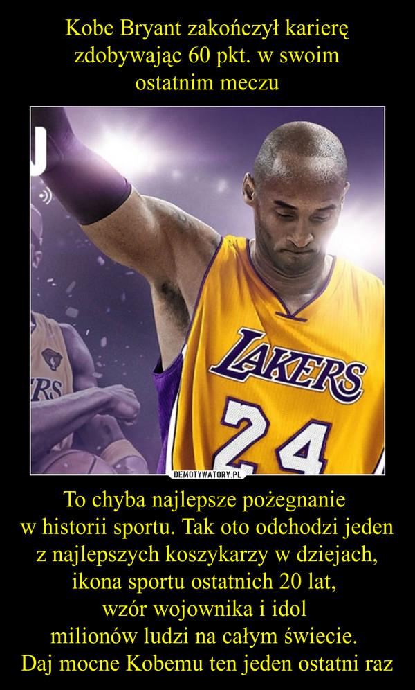 To chyba najlepsze pożegnanie w historii sportu. Tak oto odchodzi jeden z najlepszych koszykarzy w dziejach, ikona sportu ostatnich 20 lat, wzór wojownika i idol milionów ludzi na całym świecie. Daj mocne Kobemu ten jeden ostatni raz –