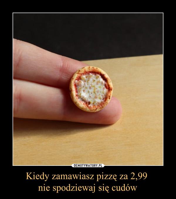 Kiedy zamawiasz pizzę za 2,99 nie spodziewaj się cudów –