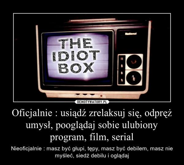Oficjalnie : usiądź zrelaksuj się, odpręż umysł, pooglądaj sobie ulubiony program, film, serial – Nieoficjalnie : masz być głupi, tępy, masz być debilem, masz nie myśleć, siedź debilu i oglądaj