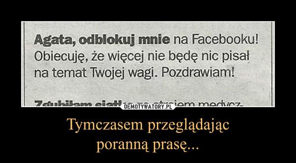 Tymczasem przeglądającporanną prasę... –  Agata, odblokuj mnie na Facebooku! Obiecuję, że więcej nie będę nic pisał na temat Twojej wagi. Pozdrawiam!