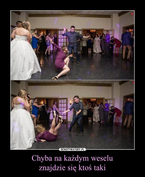 Chyba na każdym weseluznajdzie się ktoś taki –