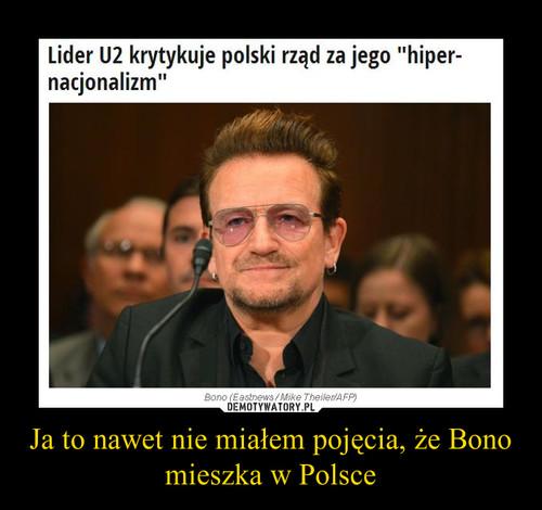 Ja to nawet nie miałem pojęcia, że Bono mieszka w Polsce