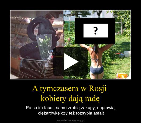 A tymczasem w Rosji kobiety dają radę – Po co im facet, same zrobią zakupy, naprawią ciężarówkę czy też rozsypią asfalt