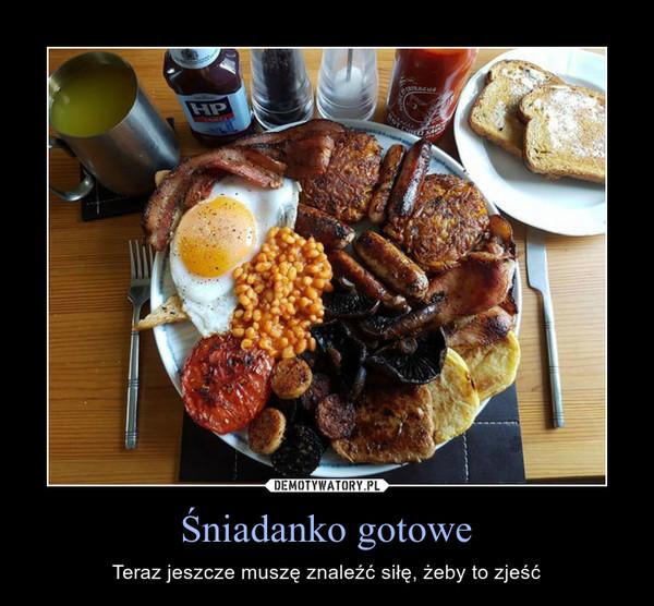 Śniadanko gotowe – Teraz jeszcze muszę znaleźć siłę, żeby to zjeść