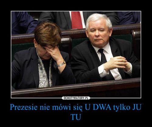 Prezesie nie mówi się U DWA tylko JU TU