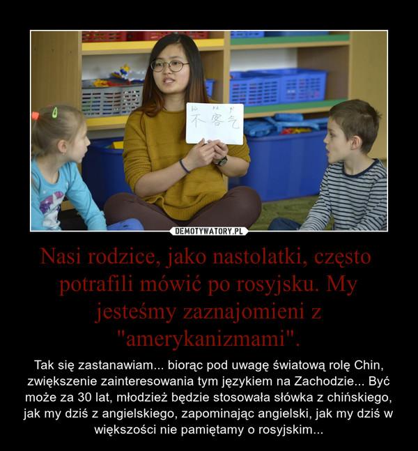 """Nasi rodzice, jako nastolatki, często  potrafili mówić po rosyjsku. My jesteśmy zaznajomieni z """"amerykanizmami"""". – Tak się zastanawiam... biorąc pod uwagę światową rolę Chin, zwiększenie zainteresowania tym językiem na Zachodzie... Być może za 30 lat, młodzież będzie stosowała słówka z chińskiego, jak my dziś z angielskiego, zapominając angielski, jak my dziś w większości nie pamiętamy o rosyjskim..."""