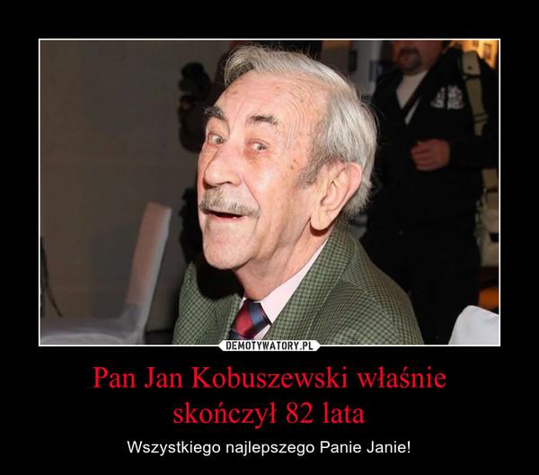 Pan Jan Kobuszewski właśnieskończył 82 lata – Wszystkiego najlepszego Panie Janie!