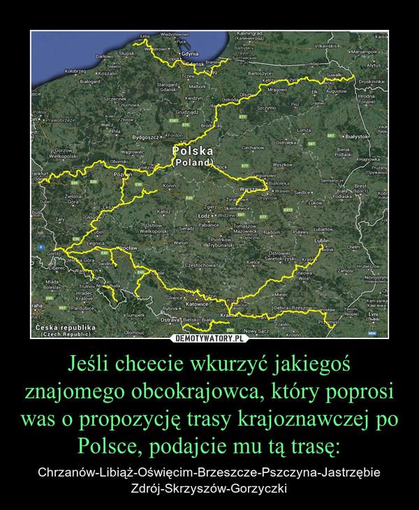 Jeśli chcecie wkurzyć jakiegoś znajomego obcokrajowca, który poprosi was o propozycję trasy krajoznawczej po Polsce, podajcie mu tą trasę: – Chrzanów-Libiąż-Oświęcim-Brzeszcze-Pszczyna-Jastrzębie Zdrój-Skrzyszów-Gorzyczki