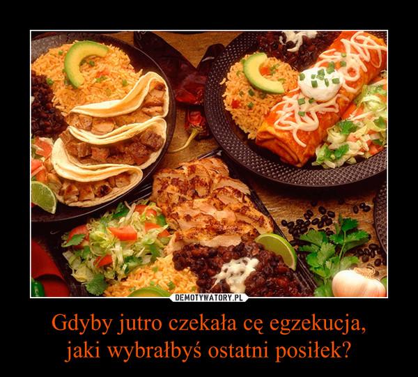 Gdyby jutro czekała cę egzekucja,jaki wybrałbyś ostatni posiłek? –