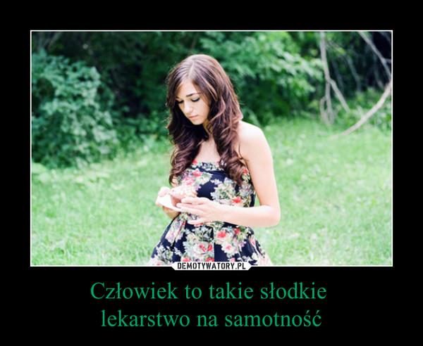 Człowiek to takie słodkie lekarstwo na samotność –