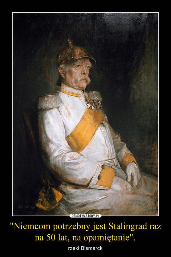 """""""Niemcom potrzebny jest Stalingrad raz na 50 lat, na opamiętanie"""". – rzekł Bismarck"""