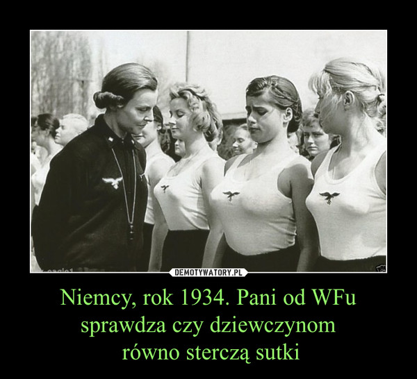 Niemcy, rok 1934. Pani od WFu sprawdza czy dziewczynom równo sterczą sutki –