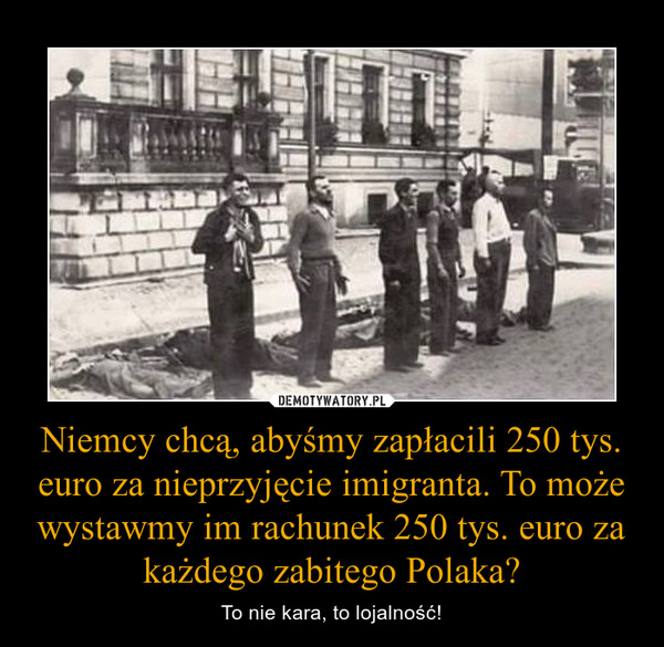 Niemcy chcą, abyśmy zapłacili 250 tys. euro za nieprzyjęcie imigranta. To może wystawmy im rachunek 250 tys. euro za każdego zabitego Polaka? – To nie kara, to lojalność!