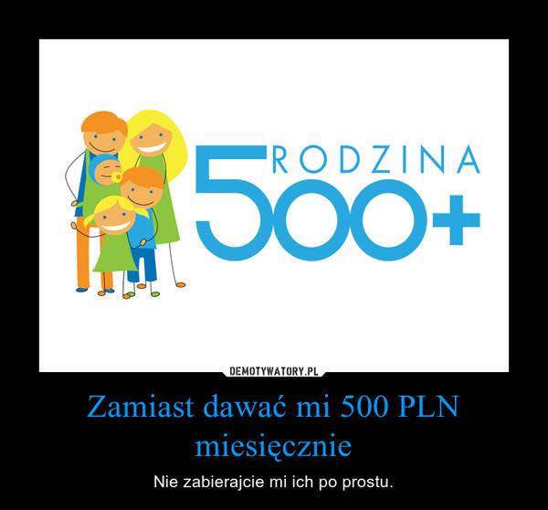 Zamiast dawać mi 500 PLN miesięcznie – Nie zabierajcie mi ich po prostu.