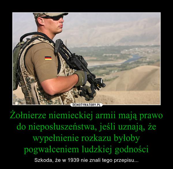 Żołnierze niemieckiej armii mają prawo do nieposłuszeństwa, jeśli uznają, że wypełnienie rozkazu byłoby pogwałceniem ludzkiej godności – Szkoda, że w 1939 nie znali tego przepisu...