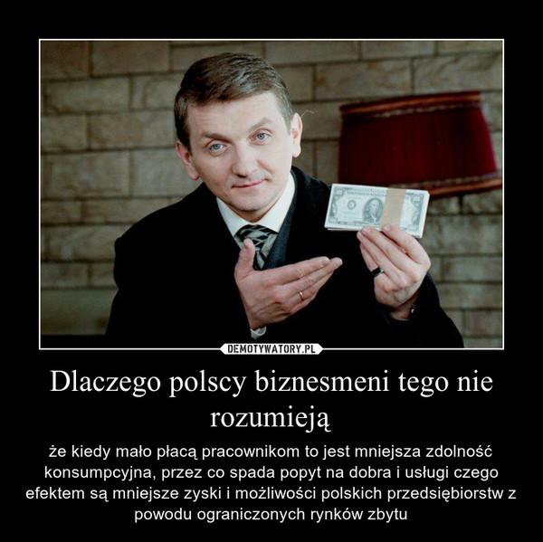 Dlaczego polscy biznesmeni tego nie rozumieją – że kiedy mało płacą pracownikom to jest mniejsza zdolność konsumpcyjna, przez co spada popyt na dobra i usługi czego efektem są mniejsze zyski i możliwości polskich przedsiębiorstw z powodu ograniczonych rynków zbytu
