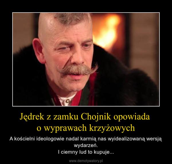 Jędrek z zamku Chojnik opowiada o wyprawach krzyżowych – A kościelni ideologowie nadal karmią nas wyidealizowaną wersją wydarzeń.I ciemny lud to kupuje...