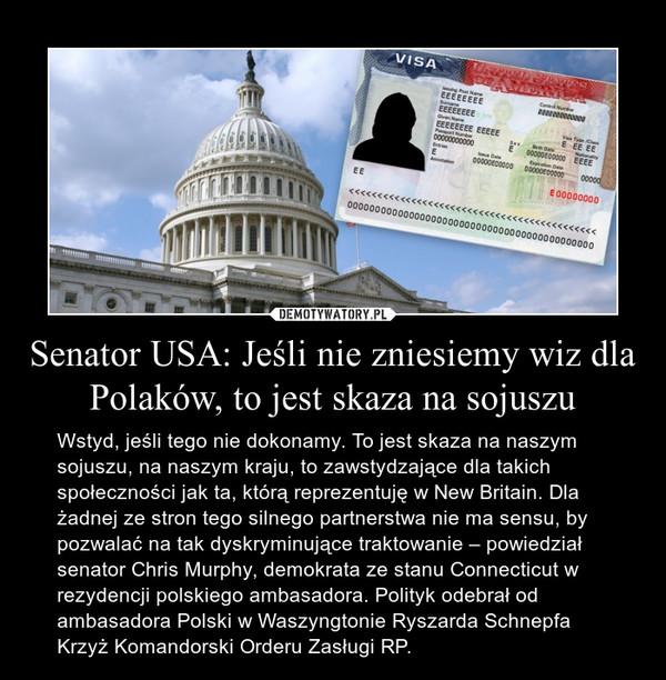 Senator USA: Jeśli nie zniesiemy wiz dla Polaków, to jest skaza na sojuszu – Wstyd, jeśli tego nie dokonamy. To jest skaza na naszym sojuszu, na naszym kraju, to zawstydzające dla takich społeczności jak ta, którą reprezentuję w New Britain. Dla żadnej ze stron tego silnego partnerstwa nie ma sensu, by pozwalać na tak dyskryminujące traktowanie – powiedział senator Chris Murphy, demokrata ze stanu Connecticut w rezydencji polskiego ambasadora. Polityk odebrał od ambasadora Polski w Waszyngtonie Ryszarda Schnepfa Krzyż Komandorski Orderu Zasługi RP.