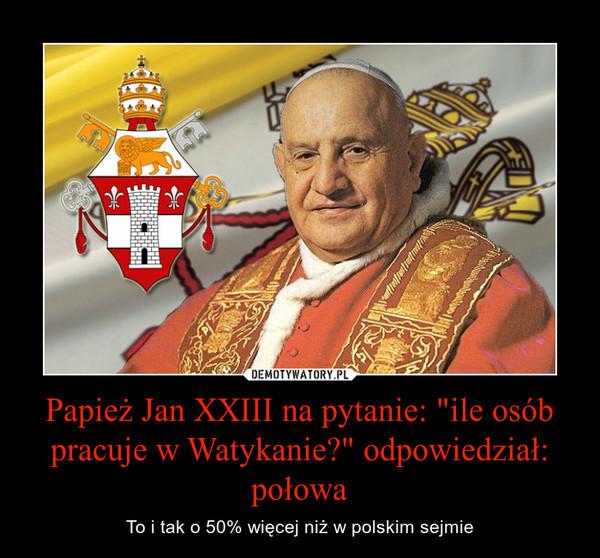 """Papież Jan XXIII na pytanie: """"ile osób pracuje w Watykanie?"""" odpowiedział: połowa – To i tak o 50% więcej niż w polskim sejmie"""
