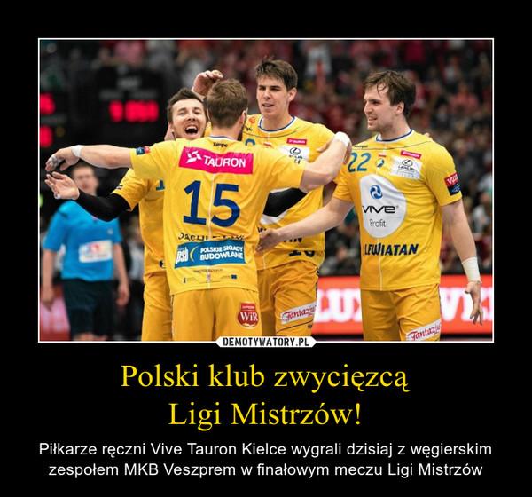 Polski klub zwycięzcąLigi Mistrzów! – Piłkarze ręczni Vive Tauron Kielce wygrali dzisiaj z węgierskim zespołem MKB Veszprem w finałowym meczu Ligi Mistrzów